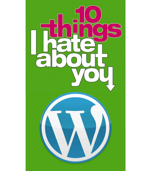 10 Things I Hate About WordPress